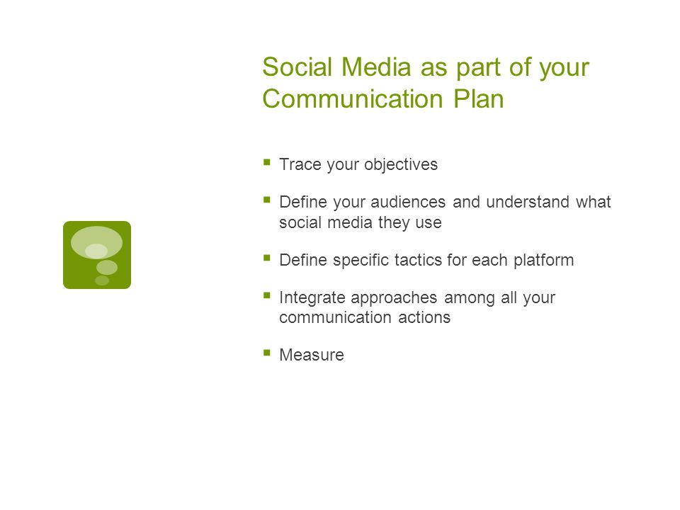 Social Media as part of your Communication Plan  Trace your objectives  Define your audiences and understand what social media they use  Define specific tactics for each platform  Integrate approaches among all your communication actions  Measure