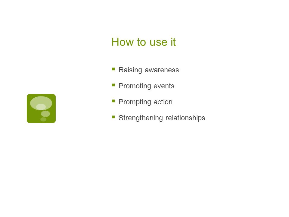 How to use it  Raising awareness  Promoting events  Prompting action  Strengthening relationships