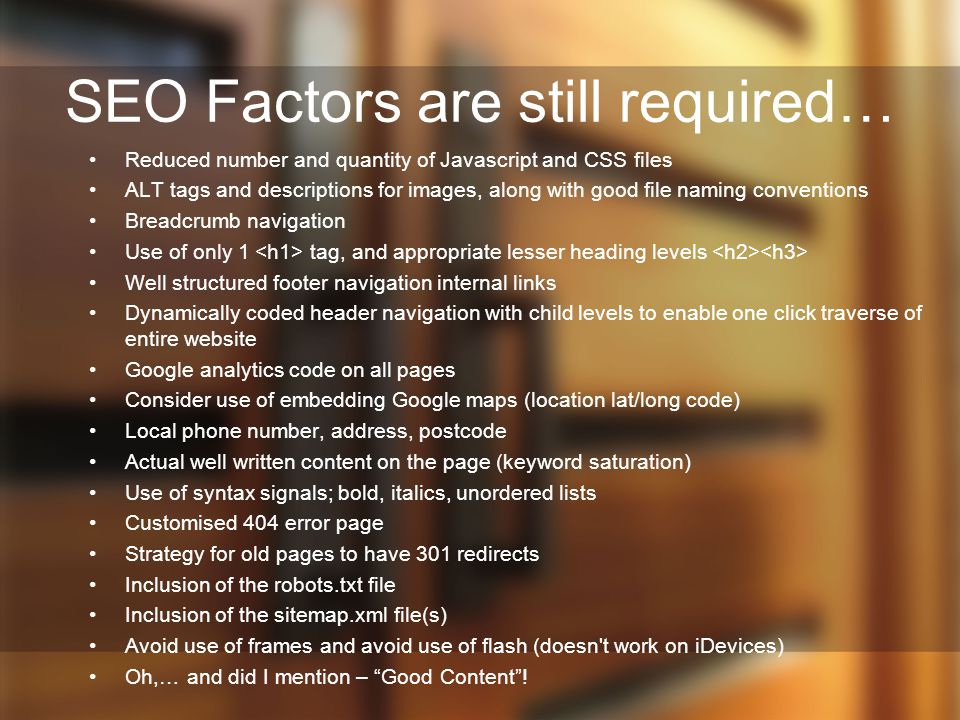 SEO Factors are still required… Reduced number and quantity of Javascript and CSS files ALT tags and descriptions for images, along with good file naming conventions Breadcrumb navigation Use of only 1 tag, and appropriate lesser heading levels Well structured footer navigation internal links Dynamically coded header navigation with child levels to enable one click traverse of entire website Google analytics code on all pages Consider use of embedding Google maps (location lat/long code) Local phone number, address, postcode Actual well written content on the page (keyword saturation) Use of syntax signals; bold, italics, unordered lists Customised 404 error page Strategy for old pages to have 301 redirects Inclusion of the robots.txt file Inclusion of the sitemap.xml file(s) Avoid use of frames and avoid use of flash (doesn t work on iDevices) Oh,… and did I mention – Good Content !