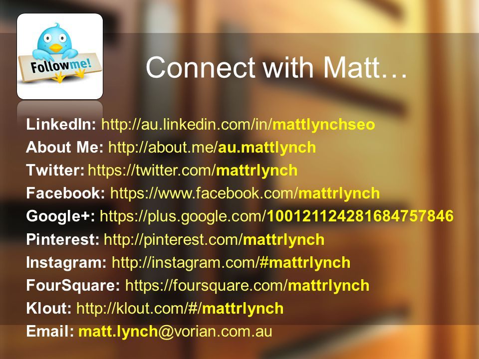 Connect with Matt… LinkedIn: http://au.linkedin.com/in/mattlynchseo About Me: http://about.me/au.mattlynch Twitter: https://twitter.com/mattrlynch Facebook: https://www.facebook.com/mattrlynch Google+: https://plus.google.com/100121124281684757846 Pinterest: http://pinterest.com/mattrlynch Instagram: http://instagram.com/#mattrlynch FourSquare: https://foursquare.com/mattrlynch Klout: http://klout.com/#/mattrlynch Email: matt.lynch@vorian.com.au
