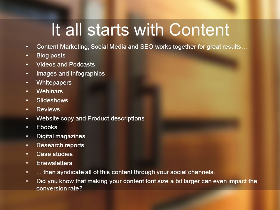 It all starts with Content Content Marketing, Social Media and SEO works together for great results… Blog posts Videos and Podcasts Images and Infographics Whitepapers Webinars Slideshows Reviews Website copy and Product descriptions Ebooks Digital magazines Research reports Case studies Enewsletters...