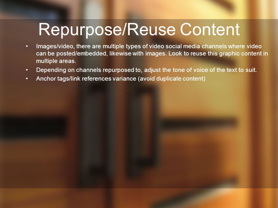 Repurpose/Reuse Content Images/video, there are multiple types of video social media channels where video can be posted/embedded, likewise with images.
