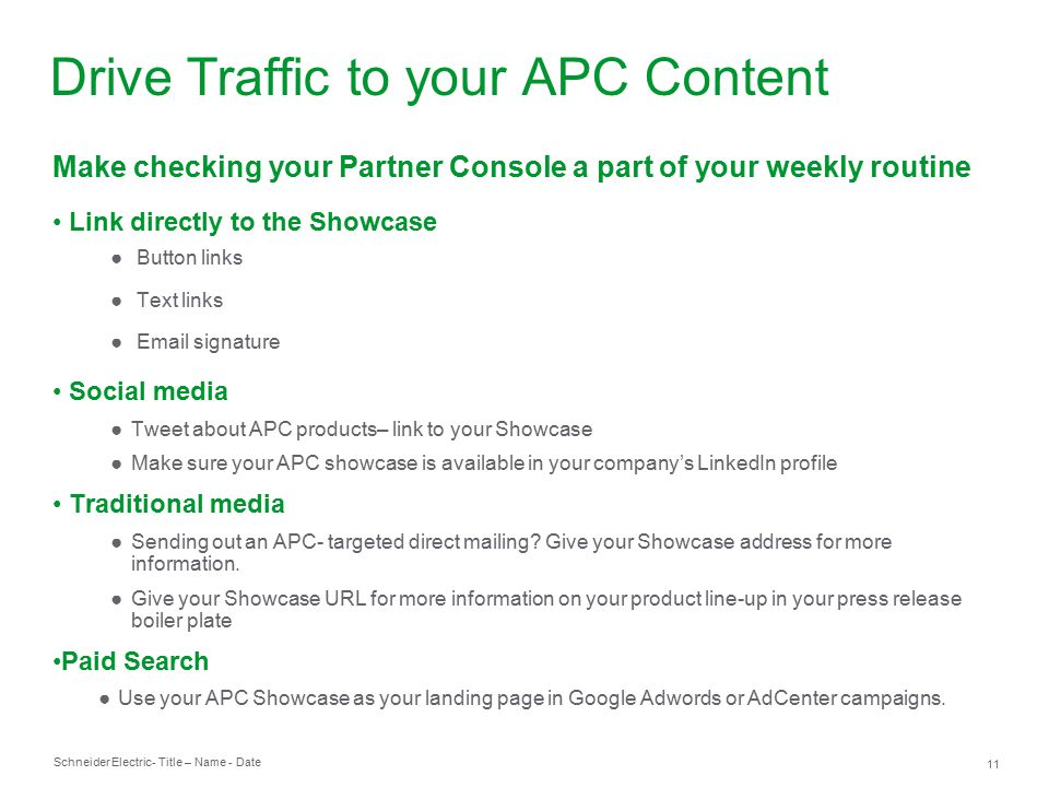 Schneider Electric 11 - Title – Name - Date Make checking your Partner Console a part of your weekly routine Link directly to the Showcase ● Button links ● Text links ● Email signature Social media ●Tweet about APC products– link to your Showcase ●Make sure your APC showcase is available in your company's LinkedIn profile Traditional media ●Sending out an APC- targeted direct mailing.