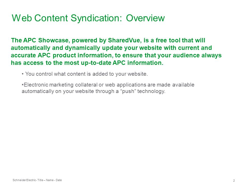 Schneider Electric 2 - Title – Name - Date Web Content Syndication: Overview The APC Showcase, powered by SharedVue, is a free tool that will automatically and dynamically update your website with current and accurate APC product information, to ensure that your audience always has access to the most up-to-date APC information.