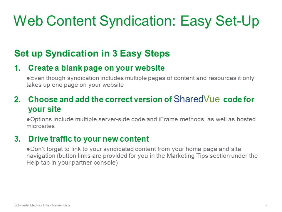Schneider Electric 7 - Title – Name - Date Set up Syndication in 3 Easy Steps 1.Create a blank page on your website ●Even though syndication includes multiple pages of content and resources it only takes up one page on your website 2.Choose and add the correct version of SharedVue code for your site ●Options include multiple server-side code and iFrame methods, as well as hosted microsites 3.Drive traffic to your new content ●Don't forget to link to your syndicated content from your home page and site navigation (button links are provided for you in the Marketing Tips section under the Help tab in your partner console) Web Content Syndication: Easy Set-Up
