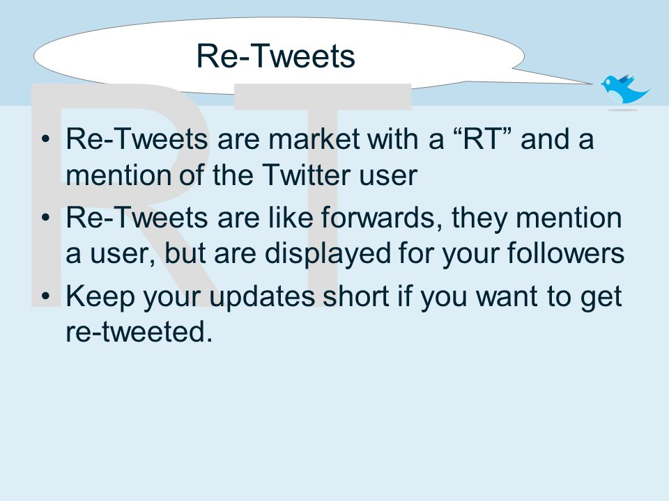"RT Re-Tweets Re-Tweets are market with a ""RT"" and a mention of the Twitter user Re-Tweets are like forwards, they mention a user, but are displayed fo"
