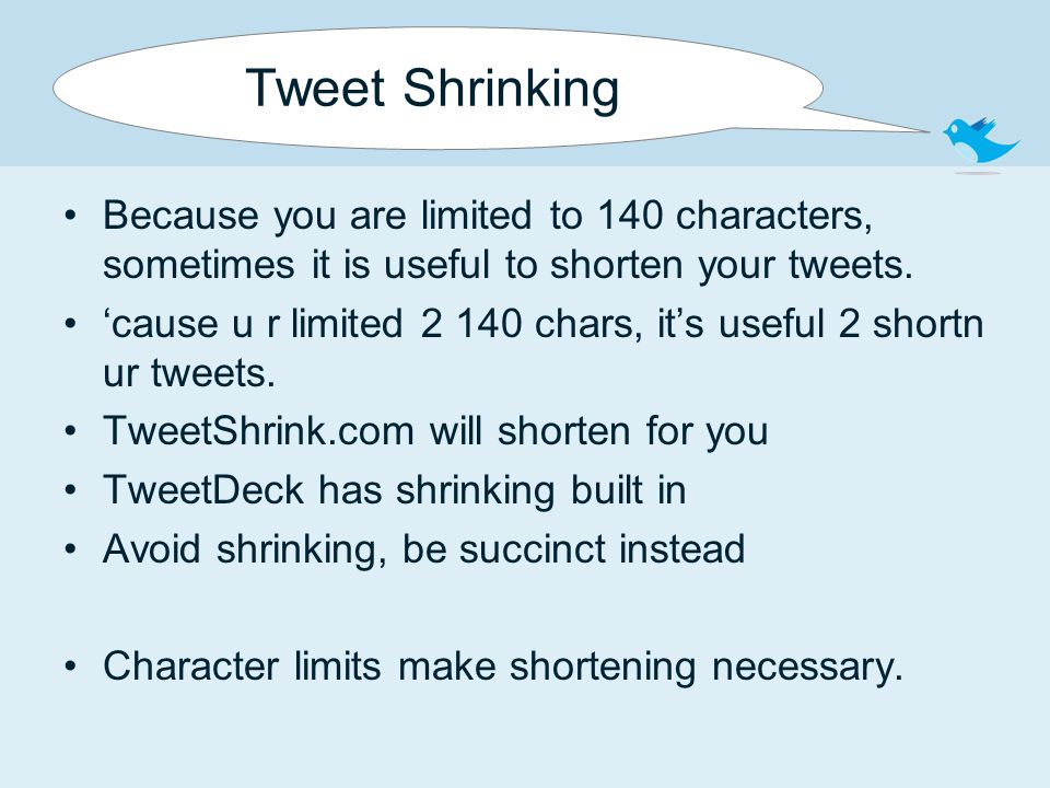 Tweet Shrinking Because you are limited to 140 characters, sometimes it is useful to shorten your tweets. 'cause u r limited 2 140 chars, it's useful