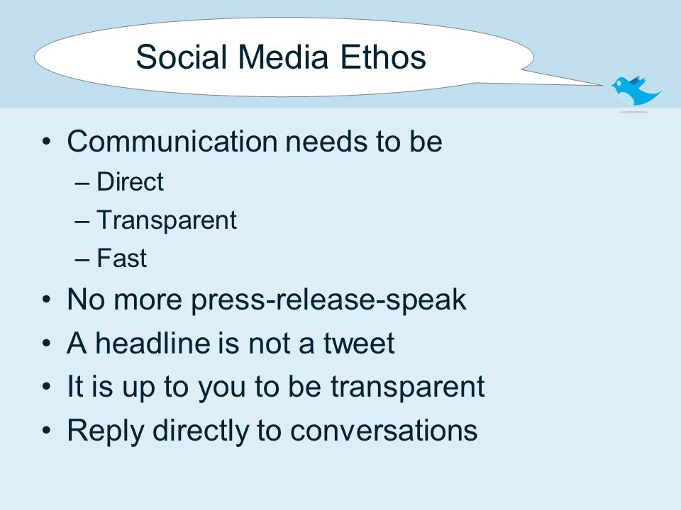 Social Media Ethos Communication needs to be –Direct –Transparent –Fast No more press-release-speak A headline is not a tweet It is up to you to be transparent Reply directly to conversations