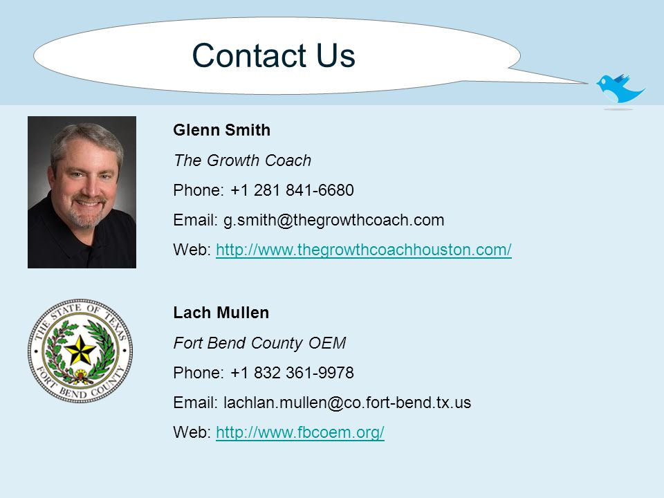 Contact Us Glenn Smith The Growth Coach Phone: +1 281 841-6680 Email: g.smith@thegrowthcoach.com Web: http://www.thegrowthcoachhouston.com/http://www.thegrowthcoachhouston.com/ Lach Mullen Fort Bend County OEM Phone: +1 832 361-9978 Email: lachlan.mullen@co.fort-bend.tx.us Web: http://www.fbcoem.org/http://www.fbcoem.org/
