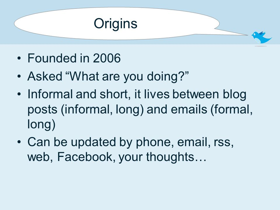 Origins Founded in 2006 Asked What are you doing Informal and short, it lives between blog posts (informal, long) and emails (formal, long) Can be updated by phone, email, rss, web, Facebook, your thoughts…