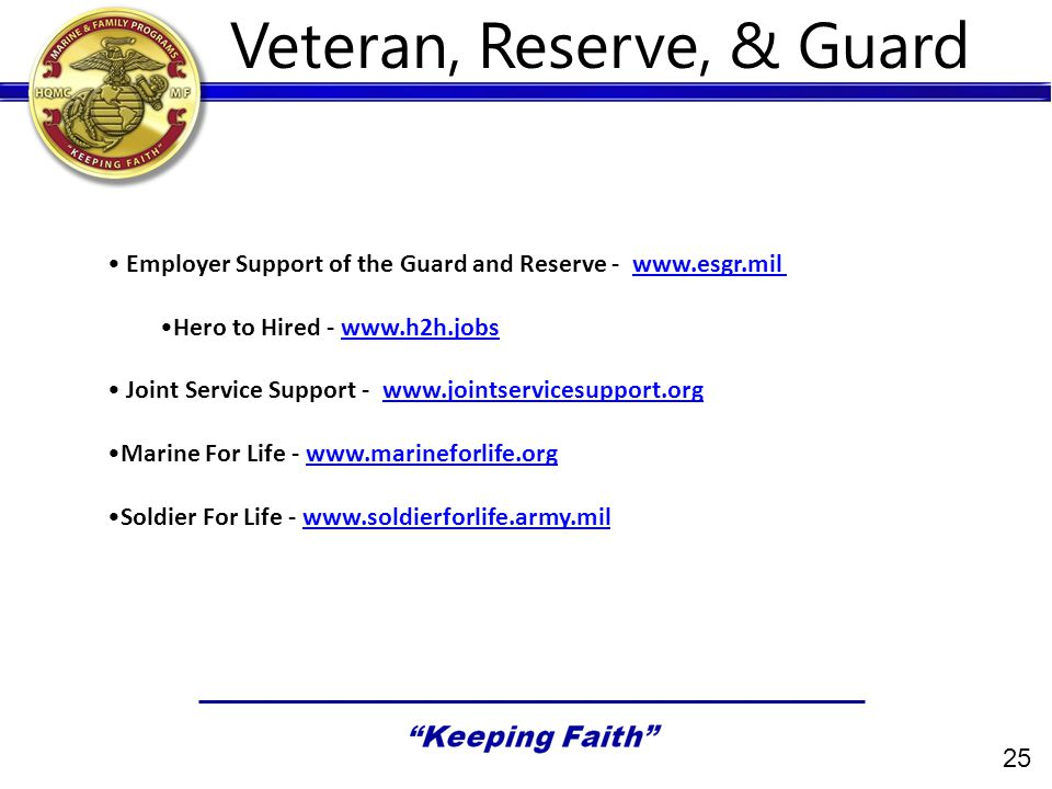 25 Veteran, Reserve, & Guard Employer Support of the Guard and Reserve - www.esgr.milwww.esgr.mil Hero to Hired - www.h2h.jobswww.h2h.jobs Joint Service Support - www.jointservicesupport.orgwww.jointservicesupport.org Marine For Life - www.marineforlife.orgwww.marineforlife.org Soldier For Life - www.soldierforlife.army.milwww.soldierforlife.army.mil