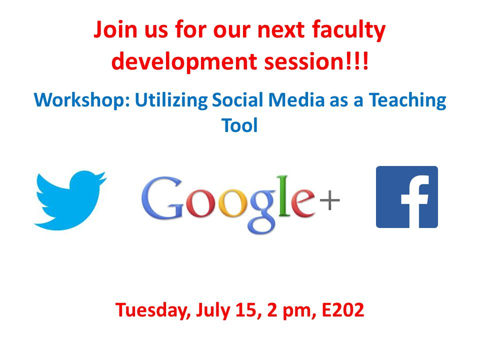 Join us for our next faculty development session!!! Workshop: Utilizing Social Media as a Teaching Tool Tuesday, July 15, 2 pm, E202