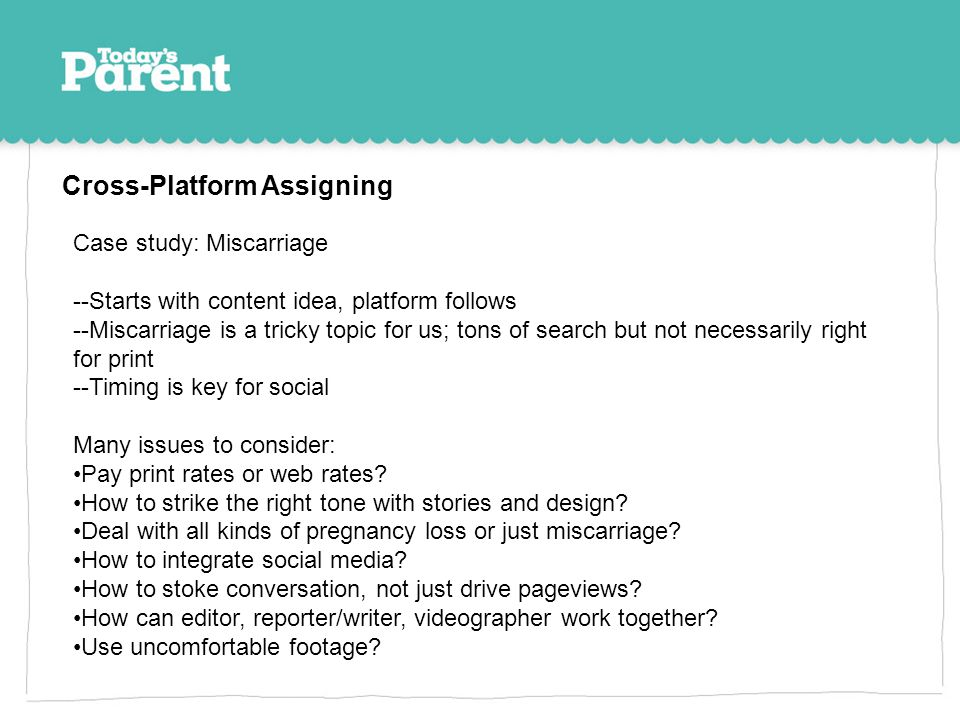 Cross-Platform Assigning Case study: Miscarriage --Starts with content idea, platform follows --Miscarriage is a tricky topic for us; tons of search b