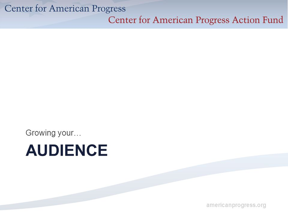 americanprogress.org AUDIENCE Growing your…