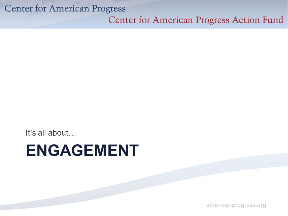 americanprogress.org ENGAGEMENT It's all about…