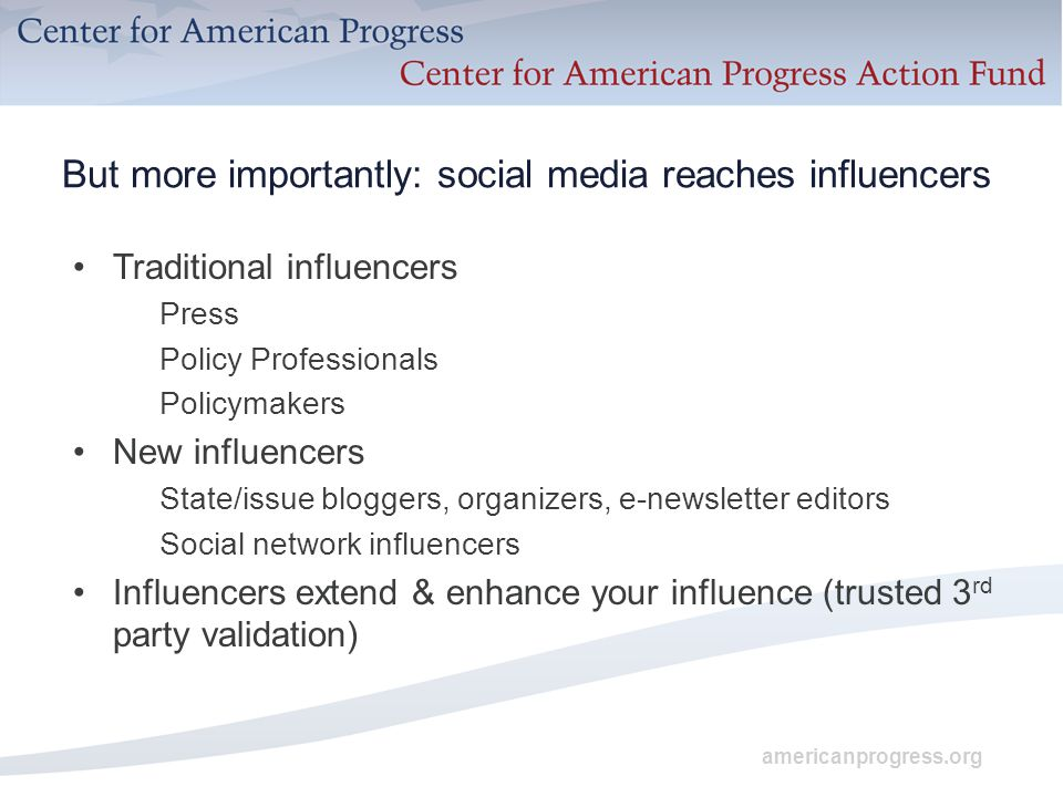 americanprogress.org But more importantly: social media reaches influencers Traditional influencers Press Policy Professionals Policymakers New influencers State/issue bloggers, organizers, e-newsletter editors Social network influencers Influencers extend & enhance your influence (trusted 3 rd party validation)