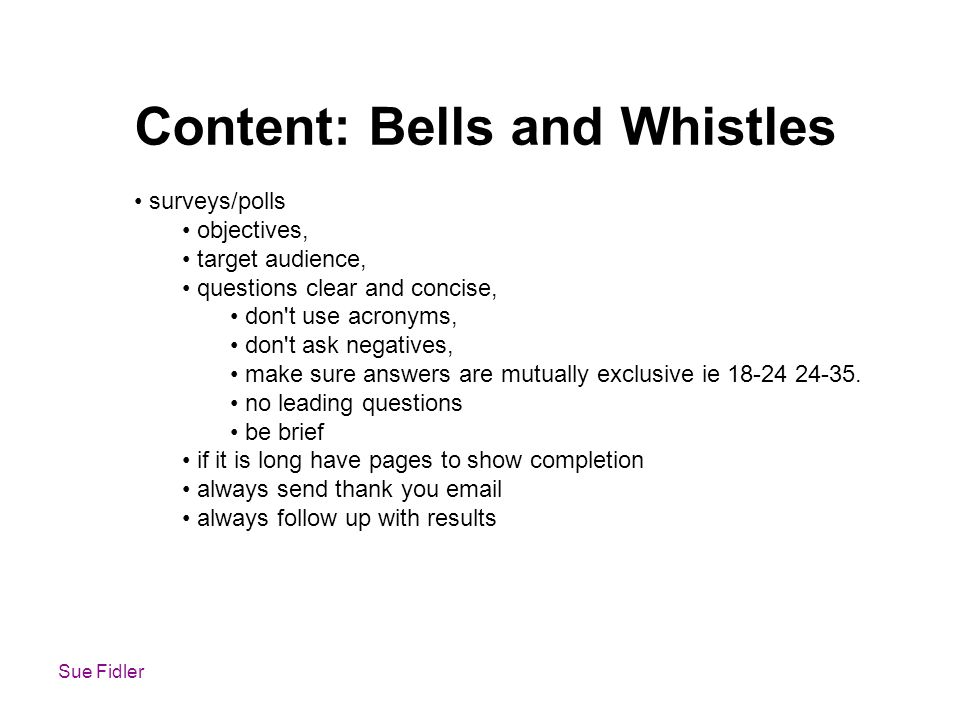 Sue Fidler Content: Bells and Whistles surveys/polls objectives, target audience, questions clear and concise, don t use acronyms, don t ask negatives, make sure answers are mutually exclusive ie 18-24 24-35.