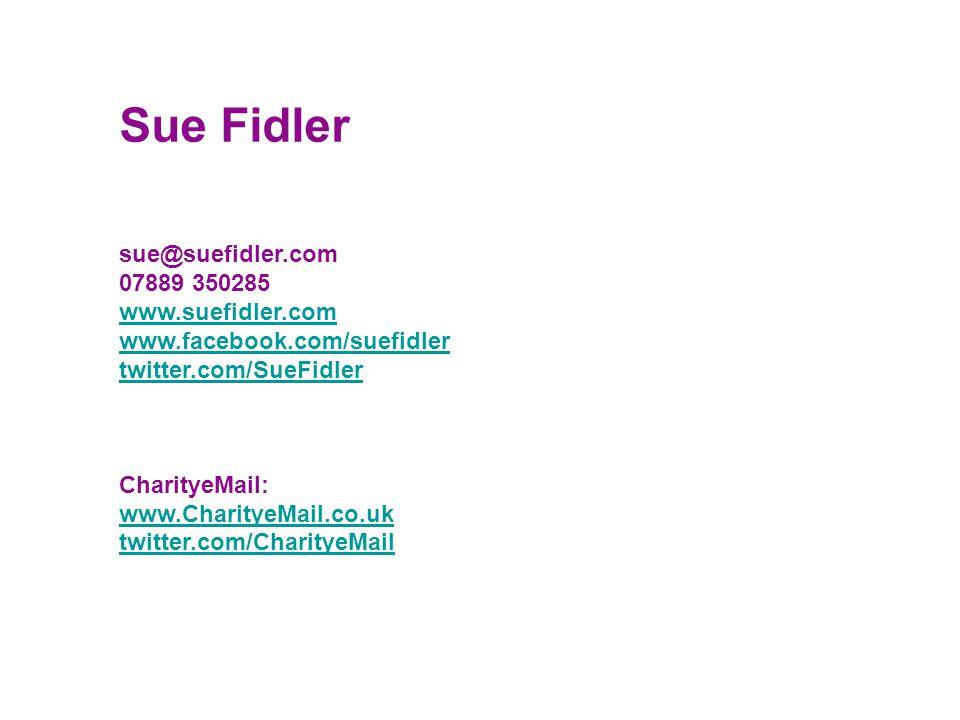 sue@suefidler.com 07889 350285 www.suefidler.com www.facebook.com/suefidler twitter.com/SueFidler CharityeMail: www.CharityeMail.co.uk twitter.com/Cha