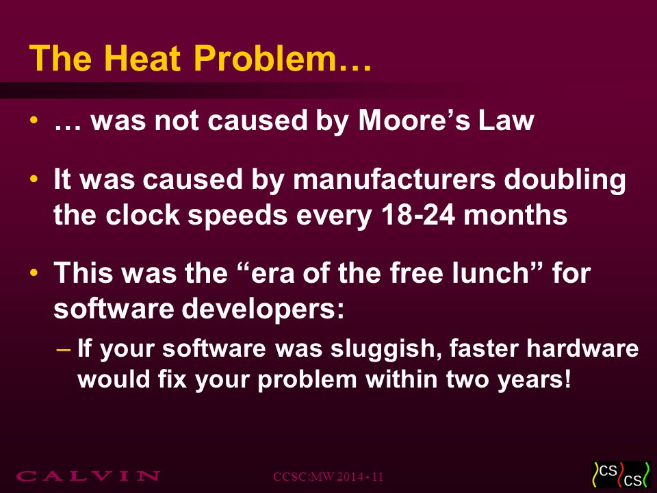 The Heat Problem… … was not caused by Moore's Law It was caused by manufacturers doubling the clock speeds every 18-24 months This was the era of the free lunch for software developers: –If your software was sluggish, faster hardware would fix your problem within two years.
