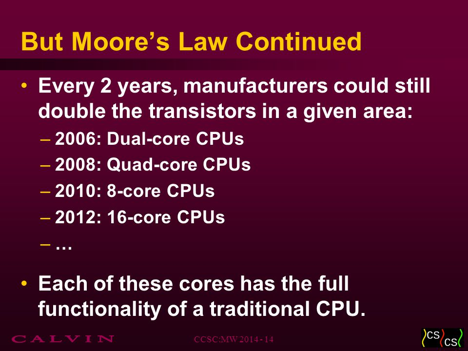 But Moore's Law Continued Every 2 years, manufacturers could still double the transistors in a given area: –2006: Dual-core CPUs –2008: Quad-core CPUs –2010: 8-core CPUs –2012: 16-core CPUs –… Each of these cores has the full functionality of a traditional CPU.