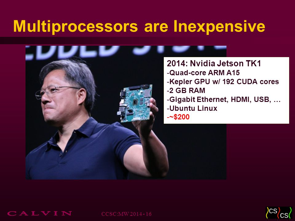 Multiprocessors are Inexpensive 2014: Nvidia Jetson TK1 -Quad-core ARM A15 -Kepler GPU w/ 192 CUDA cores -2 GB RAM -Gigabit Ethernet, HDMI, USB, … -Ub