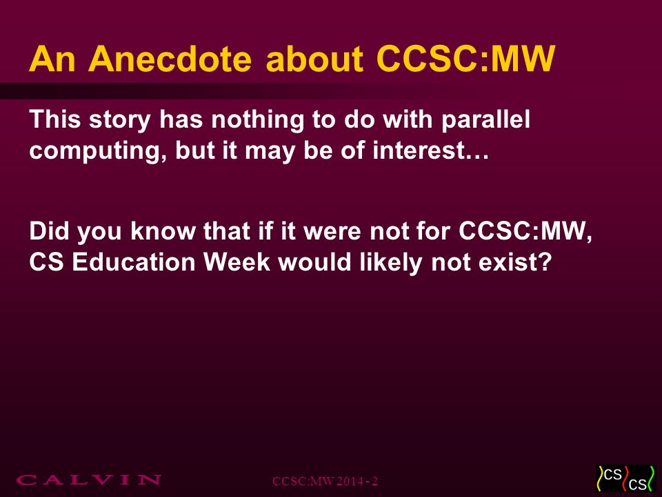 An Anecdote about CCSC:MW This story has nothing to do with parallel computing, but it may be of interest… Did you know that if it were not for CCSC:MW, CS Education Week would likely not exist.