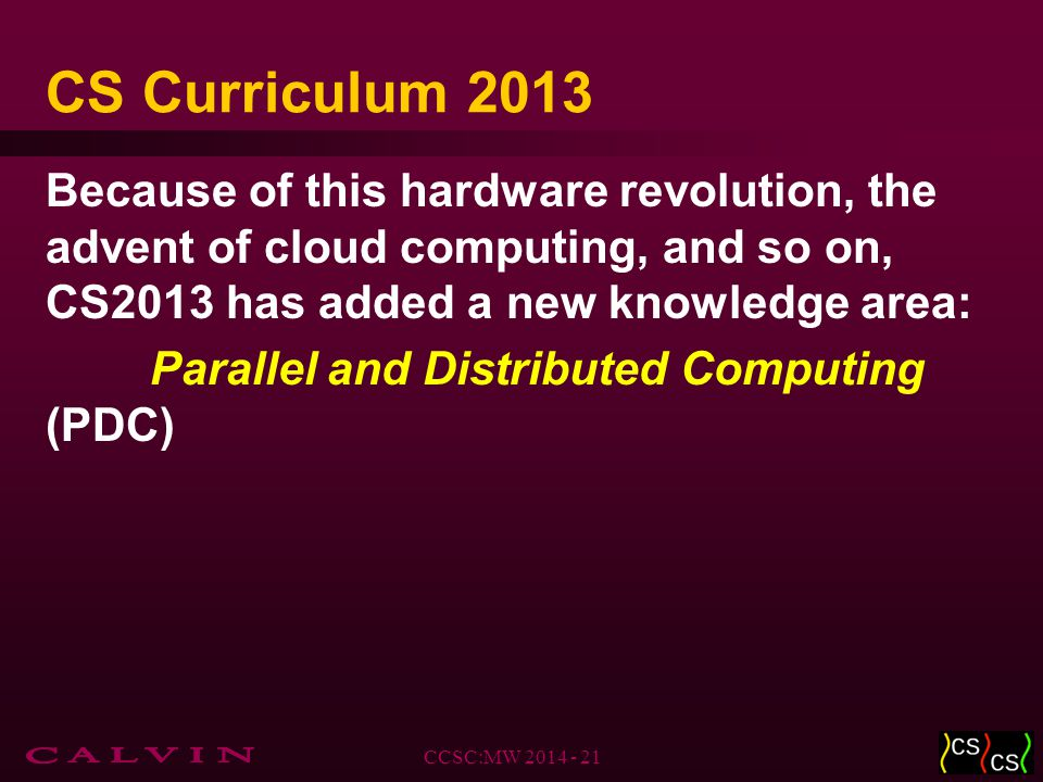 CS Curriculum 2013 Because of this hardware revolution, the advent of cloud computing, and so on, CS2013 has added a new knowledge area: Parallel and Distributed Computing (PDC) CCSC:MW 2014 - 21
