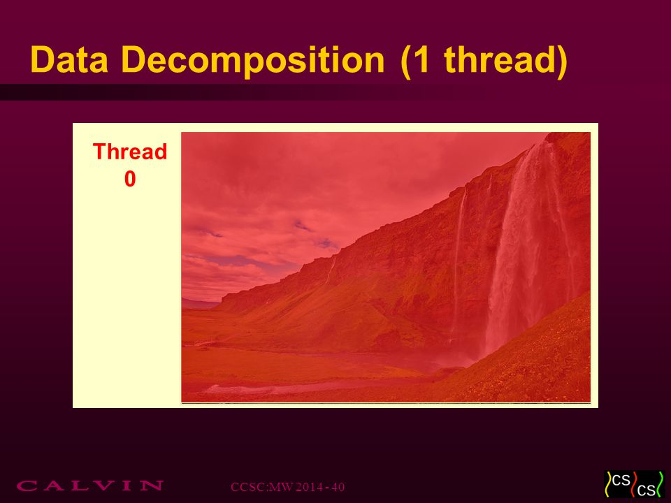 Data Decomposition (1 thread) Thread 0 CCSC:MW 2014 - 40