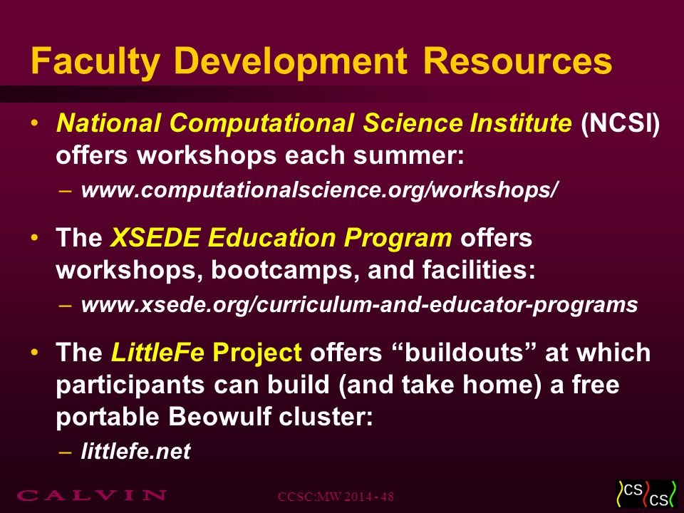 Faculty Development Resources National Computational Science Institute (NCSI) offers workshops each summer: –www.computationalscience.org/workshops/ The XSEDE Education Program offers workshops, bootcamps, and facilities: –www.xsede.org/curriculum-and-educator-programs The LittleFe Project offers buildouts at which participants can build (and take home) a free portable Beowulf cluster: –littlefe.net CCSC:MW 2014 - 48