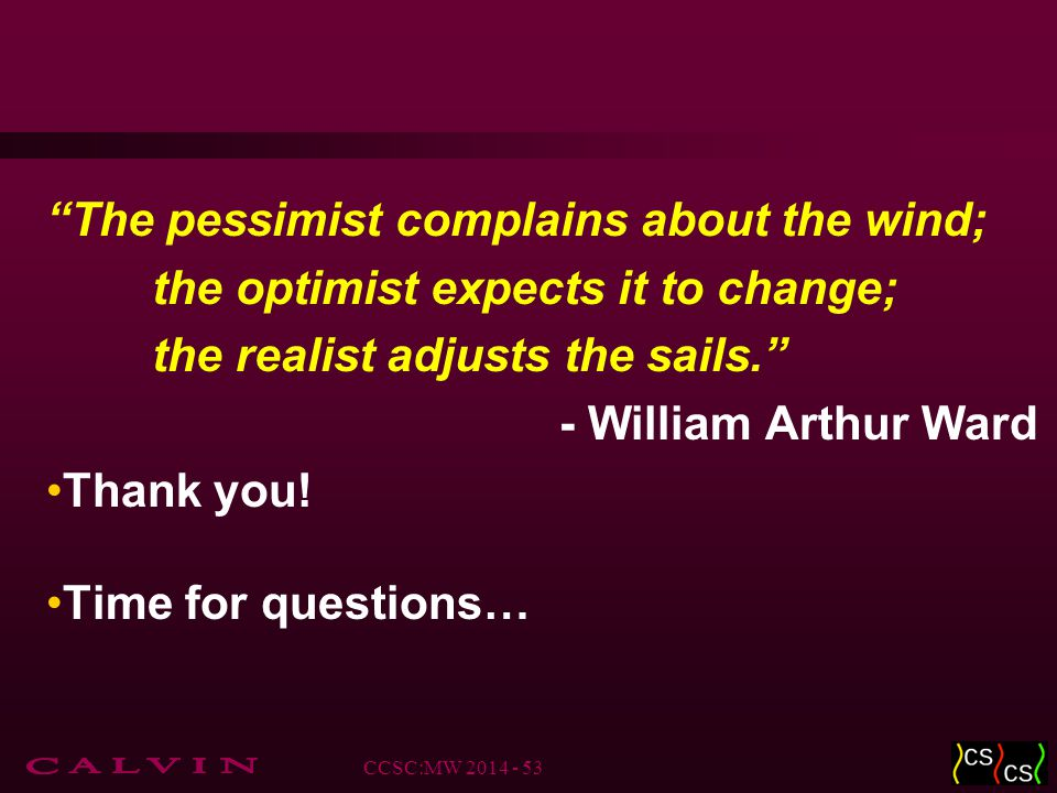 The pessimist complains about the wind; the optimist expects it to change; the realist adjusts the sails. - William Arthur Ward Thank you.