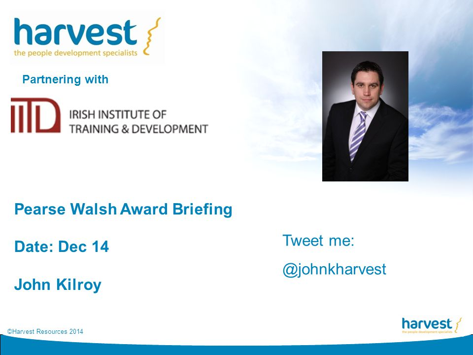 ©Harvest Resources 2014 Pearse Walsh Award Briefing Date: Dec 14 John Kilroy Partnering with Tweet me: @johnkharvest