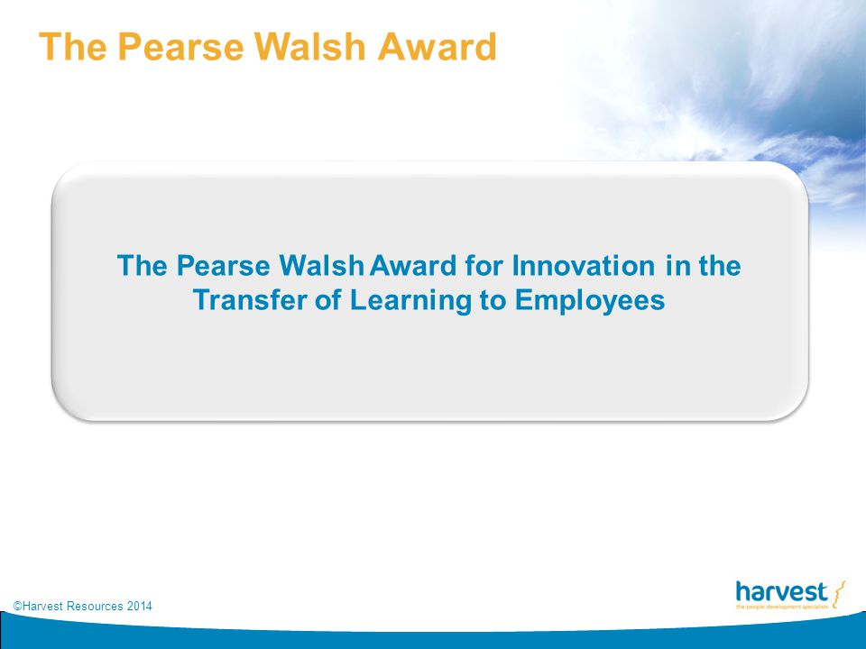 ©Harvest Resources 2014 The Pearse Walsh Award The Pearse Walsh Award for Innovation in the Transfer of Learning to Employees
