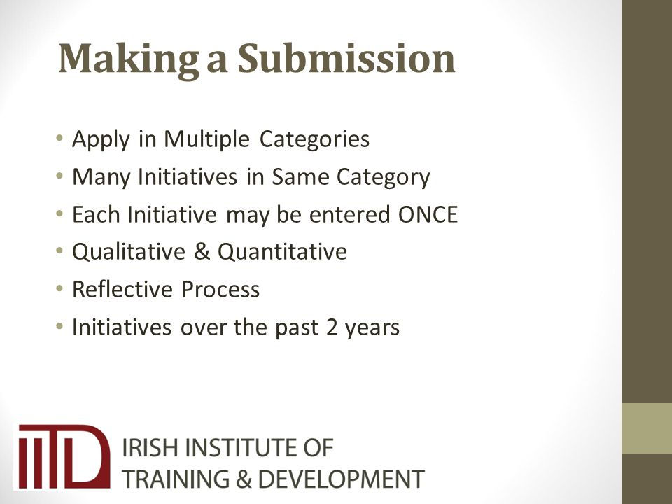 Making a Submission Apply in Multiple Categories Many Initiatives in Same Category Each Initiative may be entered ONCE Qualitative & Quantitative Reflective Process Initiatives over the past 2 years
