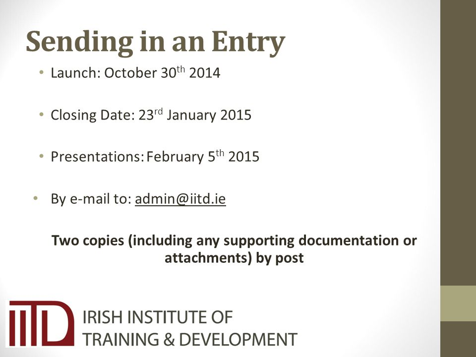 Sending in an Entry Launch: October 30 th 2014 Closing Date: 23 rd January 2015 Presentations: February 5 th 2015 By e-mail to: admin@iitd.ie Two copies (including any supporting documentation or attachments) by post