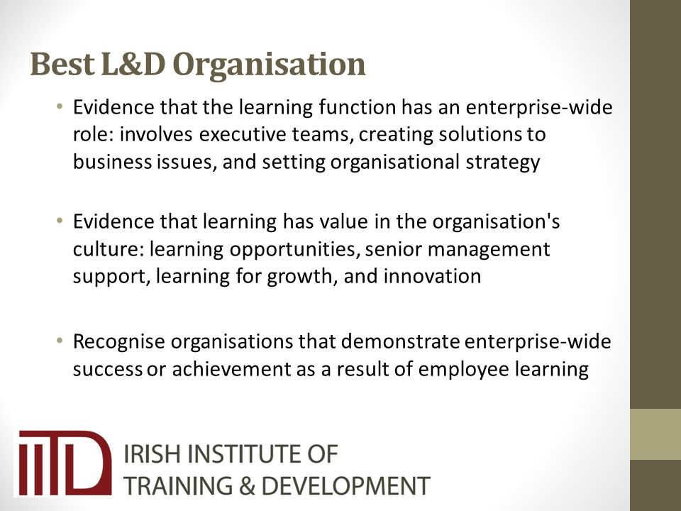 Best L&D Organisation Evidence that the learning function has an enterprise-wide role: involves executive teams, creating solutions to business issues, and setting organisational strategy Evidence that learning has value in the organisation s culture: learning opportunities, senior management support, learning for growth, and innovation Recognise organisations that demonstrate enterprise-wide success or achievement as a result of employee learning
