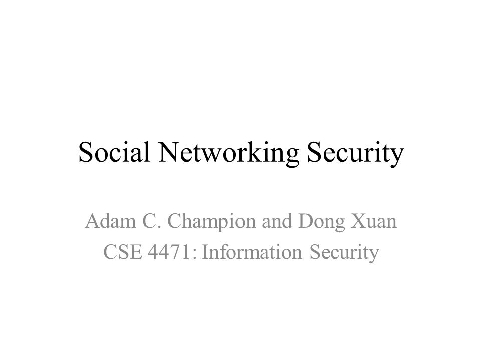 Social Networking Security Adam C. Champion and Dong Xuan CSE 4471: Information Security