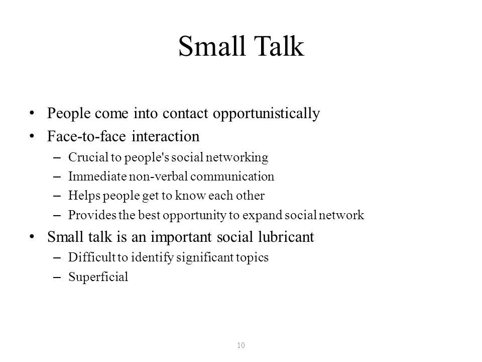 Small Talk People come into contact opportunistically Face-to-face interaction – Crucial to people s social networking – Immediate non-verbal communication – Helps people get to know each other – Provides the best opportunity to expand social network Small talk is an important social lubricant – Difficult to identify significant topics – Superficial 10