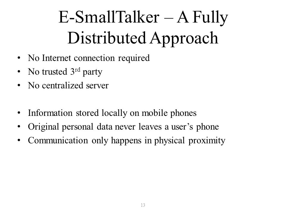 E-SmallTalker – A Fully Distributed Approach No Internet connection required No trusted 3 rd party No centralized server Information stored locally on