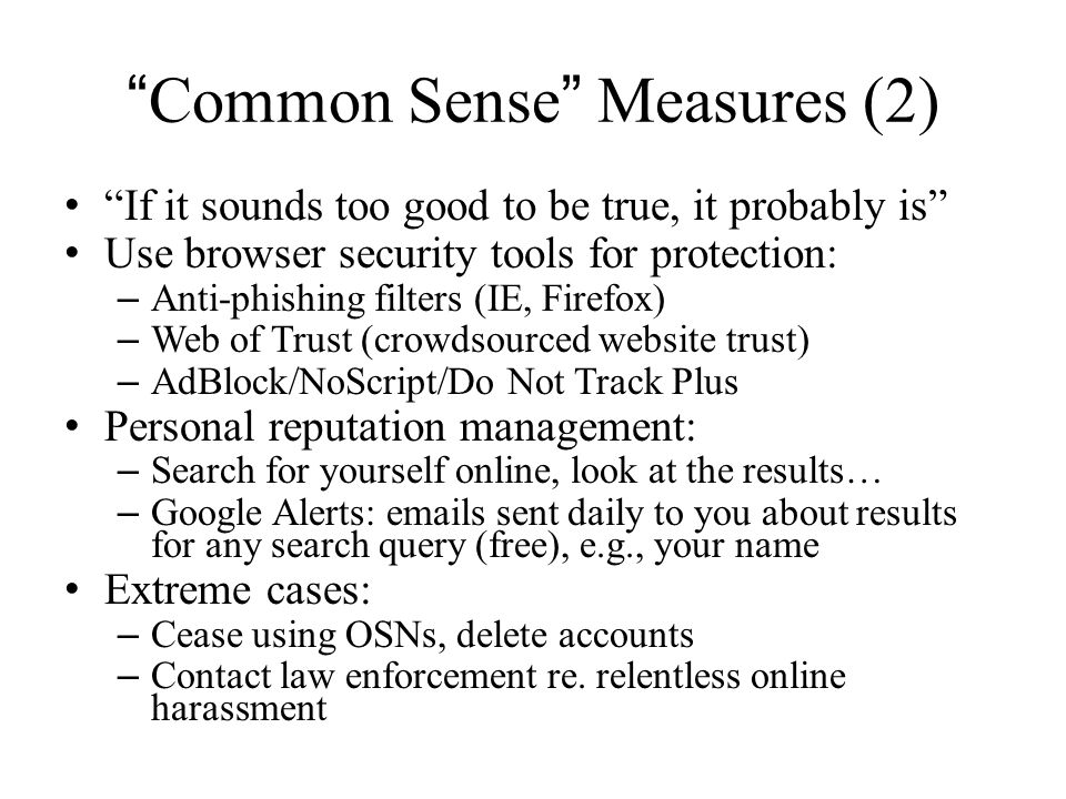 Common Sense Measures (2) If it sounds too good to be true, it probably is Use browser security tools for protection: – Anti-phishing filters (IE, Firefox) – Web of Trust (crowdsourced website trust) – AdBlock/NoScript/Do Not Track Plus Personal reputation management: – Search for yourself online, look at the results… – Google Alerts: emails sent daily to you about results for any search query (free), e.g., your name Extreme cases: – Cease using OSNs, delete accounts – Contact law enforcement re.