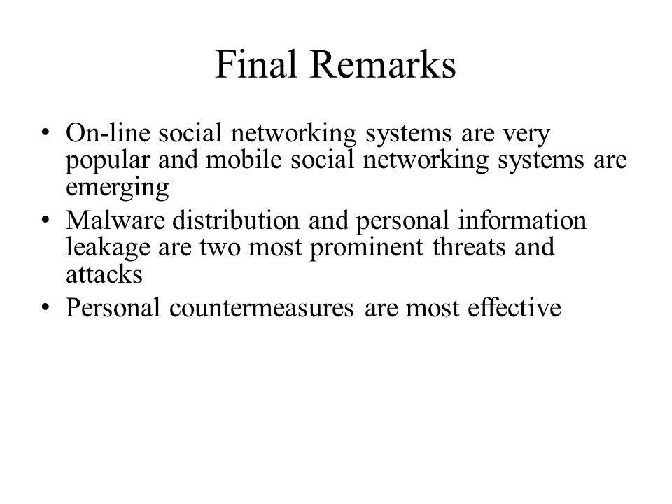 Final Remarks On-line social networking systems are very popular and mobile social networking systems are emerging Malware distribution and personal information leakage are two most prominent threats and attacks Personal countermeasures are most effective