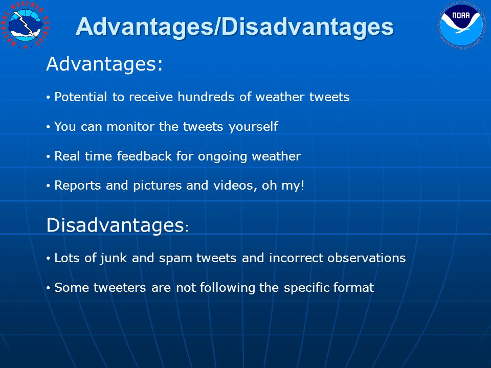 Advantages/Disadvantages Advantages: Potential to receive hundreds of weather tweets You can monitor the tweets yourself Real time feedback for ongoing weather Reports and pictures and videos, oh my.