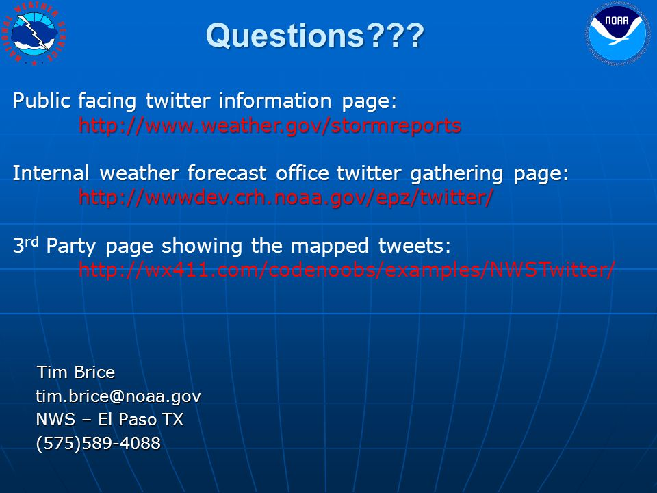 Tim Brice Tim Brice tim.brice@noaa.gov tim.brice@noaa.gov NWS – El Paso TX NWS – El Paso TX (575)589-4088 (575)589-4088 Public facing twitter information page: http://www.weather.gov/stormreports Internal weather forecast office twitter gathering page: http://wwwdev.crh.noaa.gov/epz/twitter/ 3 rd Party page showing the mapped tweets: http://wx411.com/codenoobs/examples/NWSTwitter/ Questions???