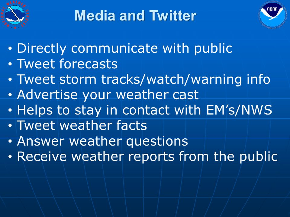 Media and Twitter Directly communicate with public Tweet forecasts Tweet storm tracks/watch/warning info Advertise your weather cast Helps to stay in contact with EM's/NWS Tweet weather facts Answer weather questions Receive weather reports from the public