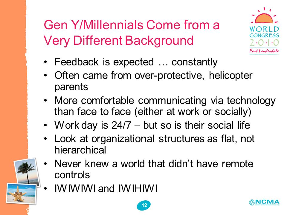 12 Gen Y/Millennials Come from a Very Different Background Feedback is expected … constantly Often came from over-protective, helicopter parents More comfortable communicating via technology than face to face (either at work or socially) Work day is 24/7 – but so is their social life Look at organizational structures as flat, not hierarchical Never knew a world that didn't have remote controls IWIWIWI and IWIHIWI