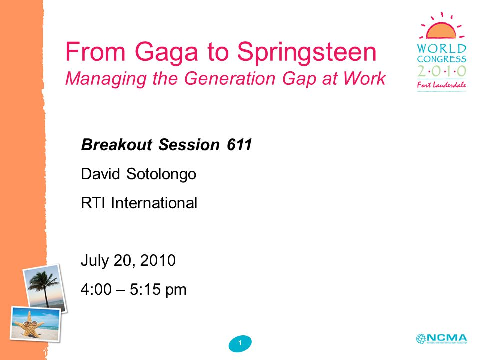 1 1 1 From Gaga to Springsteen Managing the Generation Gap at Work Breakout Session 611 David Sotolongo RTI International July 20, 2010 4:00 – 5:15 pm