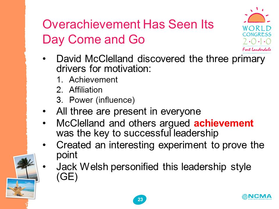 23 Overachievement Has Seen Its Day Come and Go David McClelland discovered the three primary drivers for motivation:  Achievement  Affiliation  Power (influence) All three are present in everyone McClelland and others argued achievement was the key to successful leadership Created an interesting experiment to prove the point Jack Welsh personified this leadership style (GE)
