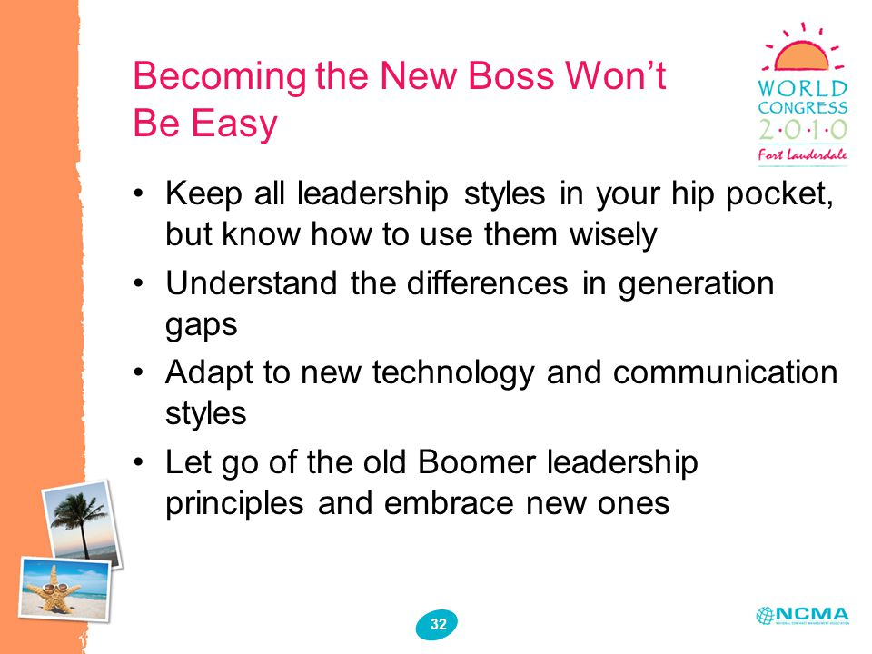 32 Becoming the New Boss Won't Be Easy Keep all leadership styles in your hip pocket, but know how to use them wisely Understand the differences in generation gaps Adapt to new technology and communication styles Let go of the old Boomer leadership principles and embrace new ones