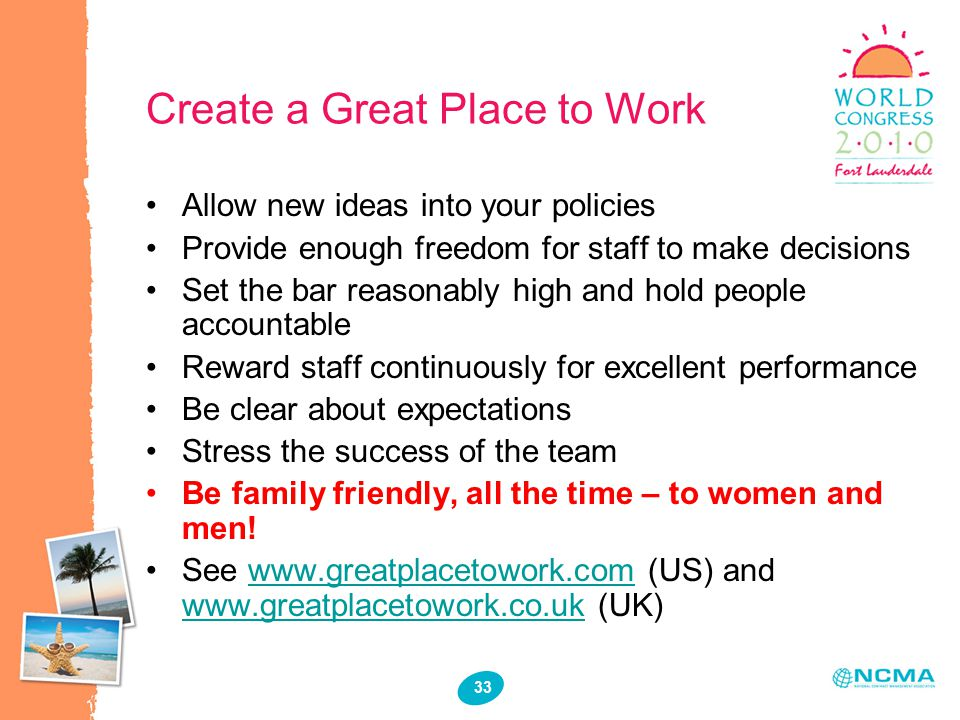 33 Create a Great Place to Work Allow new ideas into your policies Provide enough freedom for staff to make decisions Set the bar reasonably high and hold people accountable Reward staff continuously for excellent performance Be clear about expectations Stress the success of the team Be family friendly, all the time – to women and men.