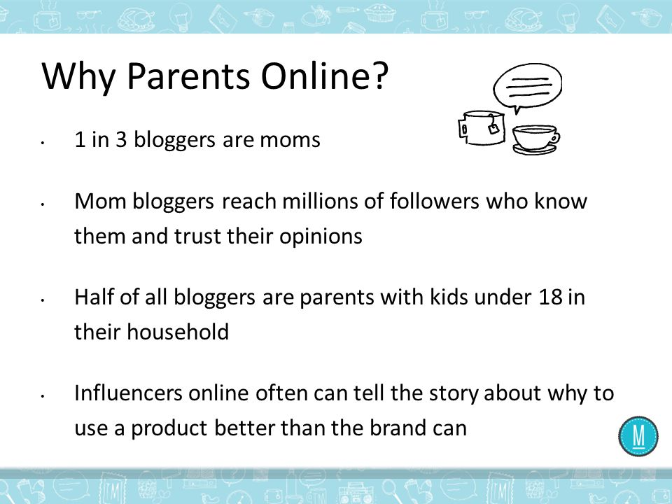 Why Parents Online? 1 in 3 bloggers are moms Mom bloggers reach millions of followers who know them and trust their opinions Half of all bloggers are