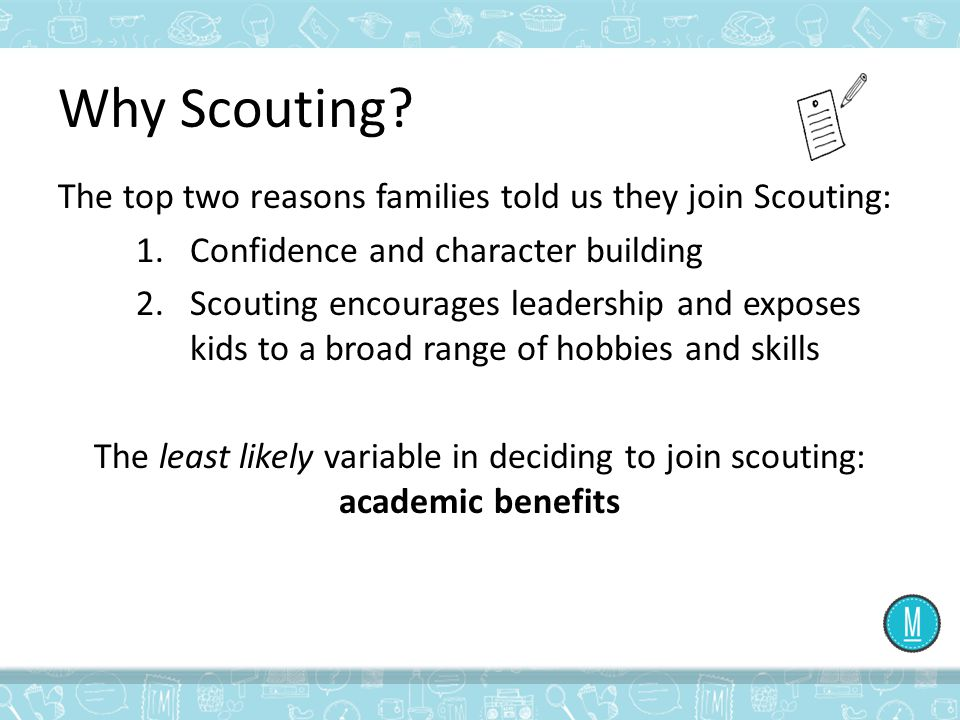 Why Scouting? The top two reasons families told us they join Scouting: 1.Confidence and character building 2.Scouting encourages leadership and expose